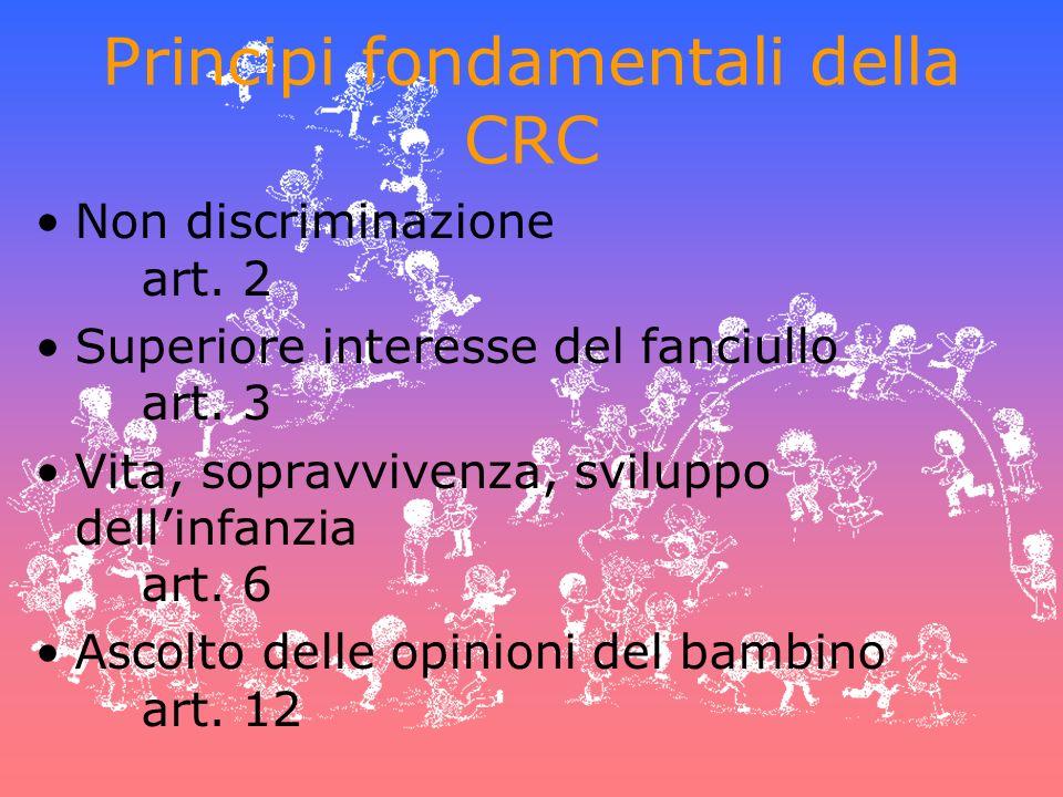 Principi fondamentali della CRC Non discriminazione art. 2 Superiore interesse del fanciullo art. 3 Vita, sopravvivenza, sviluppo dellinfanzia art. 6