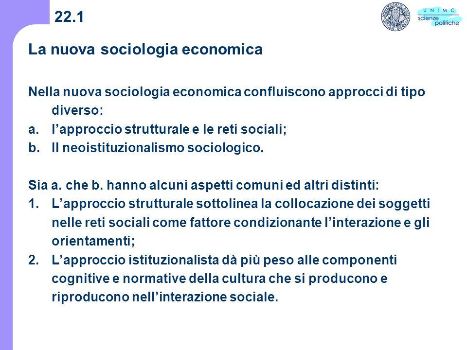 22.1 La nuova sociologia economica Nella nuova sociologia economica confluiscono approcci di tipo diverso: a.lapproccio strutturale e le reti sociali; b.Il neoistituzionalismo sociologico.