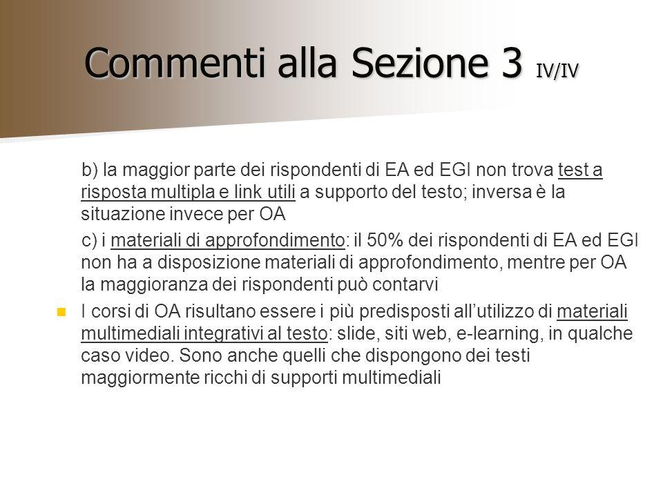 Commenti alla Sezione 3 IV/IV b) la maggior parte dei rispondenti di EA ed EGI non trova test a risposta multipla e link utili a supporto del testo; inversa è la situazione invece per OA c) i materiali di approfondimento: il 50% dei rispondenti di EA ed EGI non ha a disposizione materiali di approfondimento, mentre per OA la maggioranza dei rispondenti può contarvi I corsi di OA risultano essere i più predisposti allutilizzo di materiali multimediali integrativi al testo: slide, siti web, e-learning, in qualche caso video.