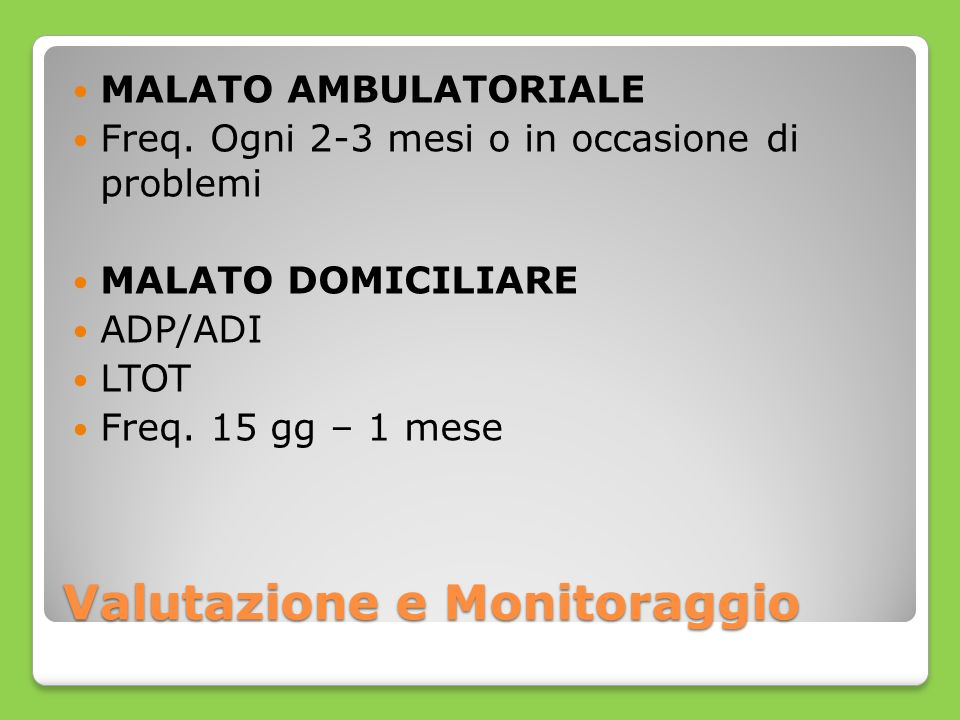 Valutazione e Monitoraggio MALATO AMBULATORIALE Freq. Ogni 2-3 mesi o in occasione di problemi MALATO DOMICILIARE ADP/ADI LTOT Freq. 15 gg – 1 mese