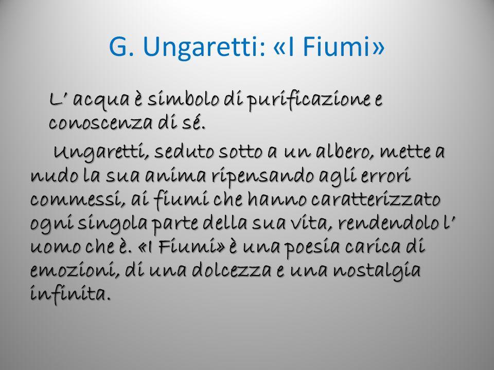 G. Ungaretti: «I Fiumi» L acqua è simbolo di purificazione e conoscenza di sé. Ungaretti, seduto sotto a un albero, mette a nudo la sua anima ripensan