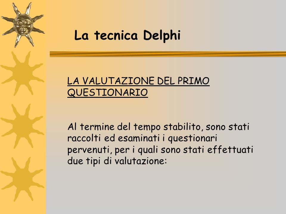 LA VALUTAZIONE DEL PRIMO QUESTIONARIO Al termine del tempo stabilito, sono stati raccolti ed esaminati i questionari pervenuti, per i quali sono stati effettuati due tipi di valutazione: La tecnica Delphi