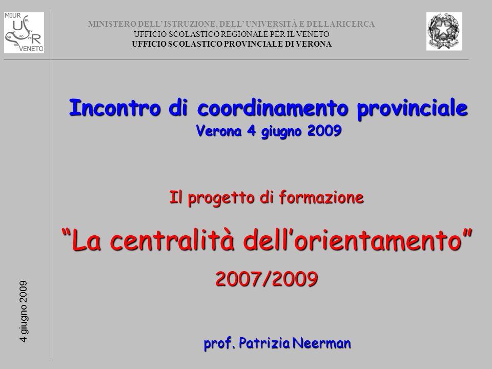 MINISTERO DELL ISTRUZIONE, DELL UNIVERSITÀ E DELLA RICERCA UFFICIO SCOLASTICO REGIONALE PER IL VENETO UFFICIO SCOLASTICO PROVINCIALE DI VERONA 4 giugno 2009 Incontro di coordinamento provinciale Verona 4 giugno 2009 Il progetto di formazione La centralità dellorientamento 2007/2009 prof.