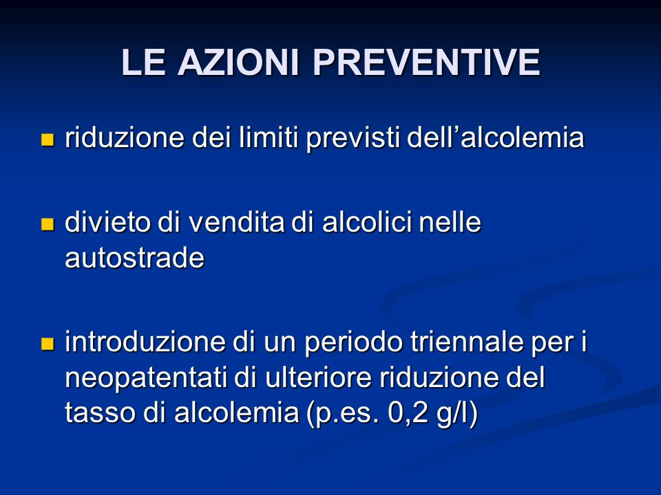 LE AZIONI PREVENTIVE riduzione dei limiti previsti dellalcolemia riduzione dei limiti previsti dellalcolemia divieto di vendita di alcolici nelle auto