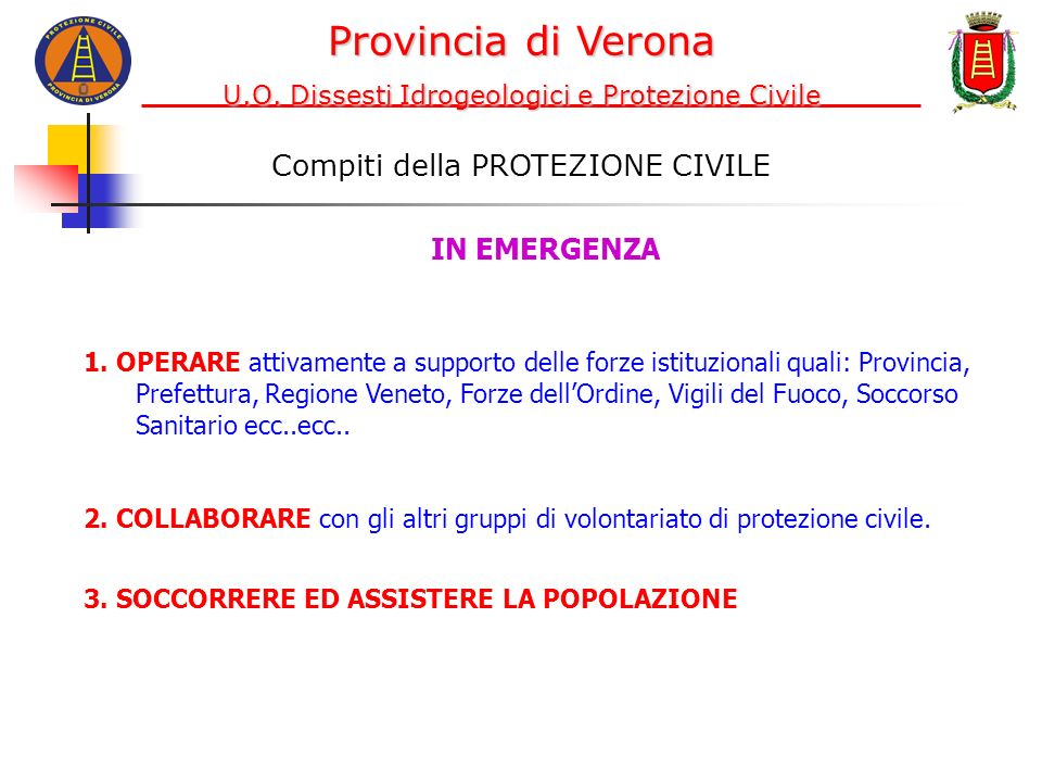 Compiti della PROTEZIONE CIVILE 1. OPERARE attivamente a supporto delle forze istituzionali quali: Provincia, Prefettura, Regione Veneto, Forze dellOr