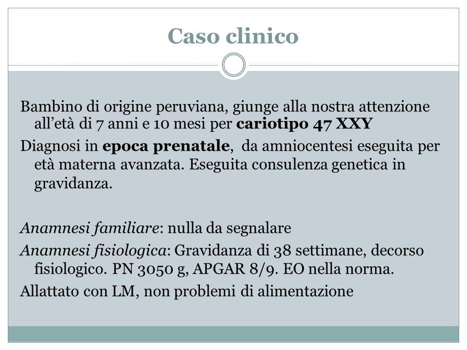 Caso clinico Bambino di origine peruviana, giunge alla nostra attenzione alletà di 7 anni e 10 mesi per cariotipo 47 XXY Diagnosi in epoca prenatale,