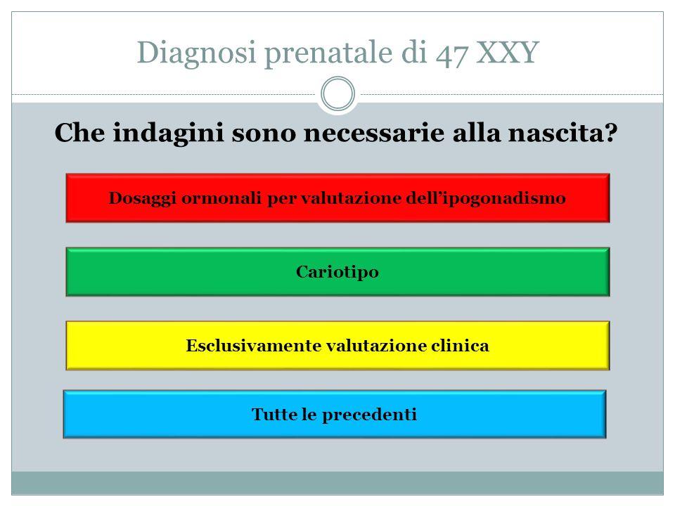 Sindrome di Klinefelter Incidenza 150: 100000 nati maschi Condizione sottodiagnosticata, spesso evidenziata in età adulta in casi di ipogonadismo o infertilità Rispetto ai casi stimati: - 25% diagnosi postnatale - 10% diagnosi alla nascita od in epoca gestazionale CARIOTIPO: 47 XXY (70-80% dei casi), 48 XXXY, 49 XXXXY, mosaicismi (10% dei casi) La severità fenotipica è direttamente correlata con il numero di cromosomi X sovrannumerari