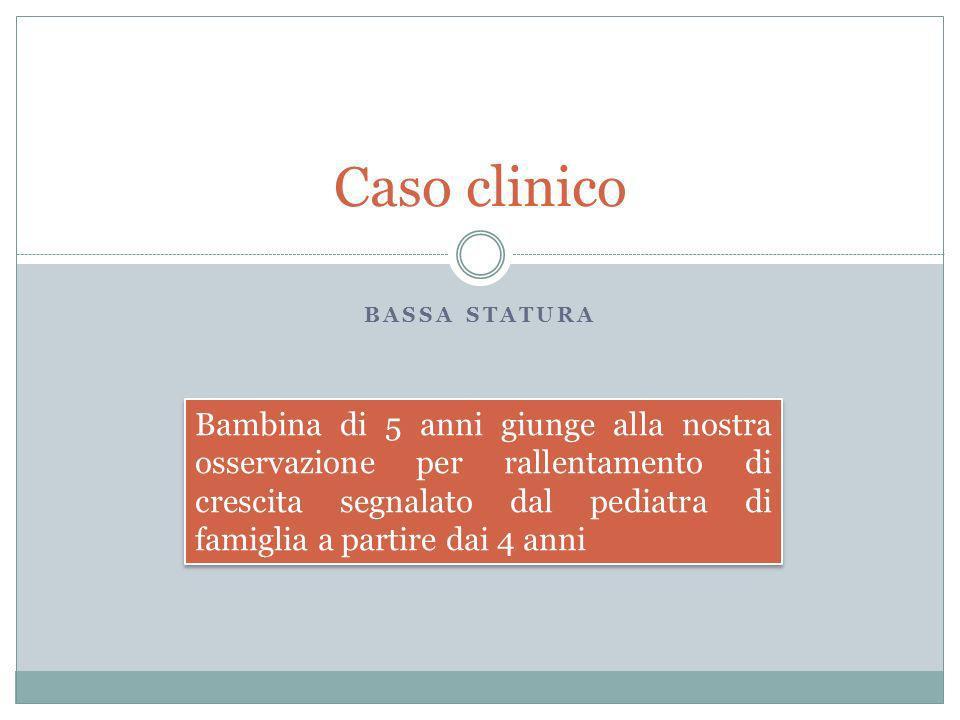 BASSA STATURA Caso clinico Bambina di 5 anni giunge alla nostra osservazione per rallentamento di crescita segnalato dal pediatra di famiglia a partir
