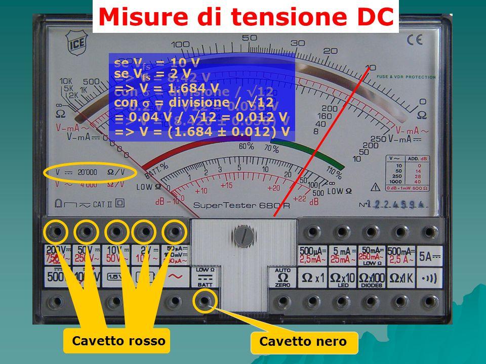 Misure di tensione DC Cavetto nero Cavetto rosso se V fs = 10 V => V = 8.42 V con = divisione / 12 = 0.2 V / 12 = 0.058 V => V = (8.420 ± 0.058) V se