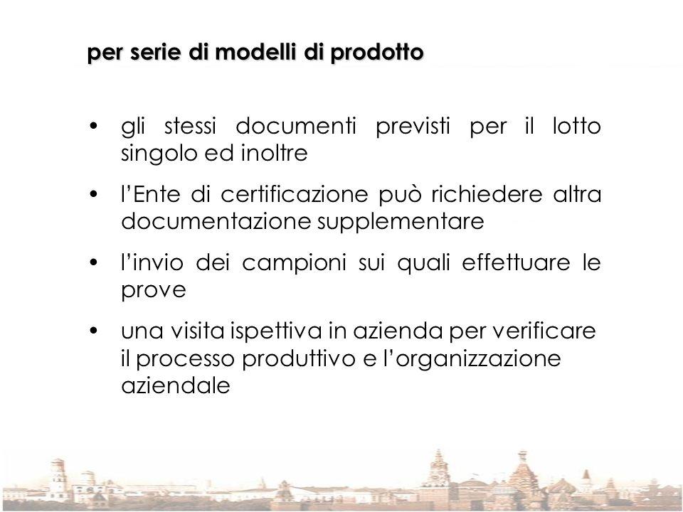 per serie di modelli di prodotto gli stessi documenti previsti per il lotto singolo ed inoltre lEnte di certificazione può richiedere altra documentaz
