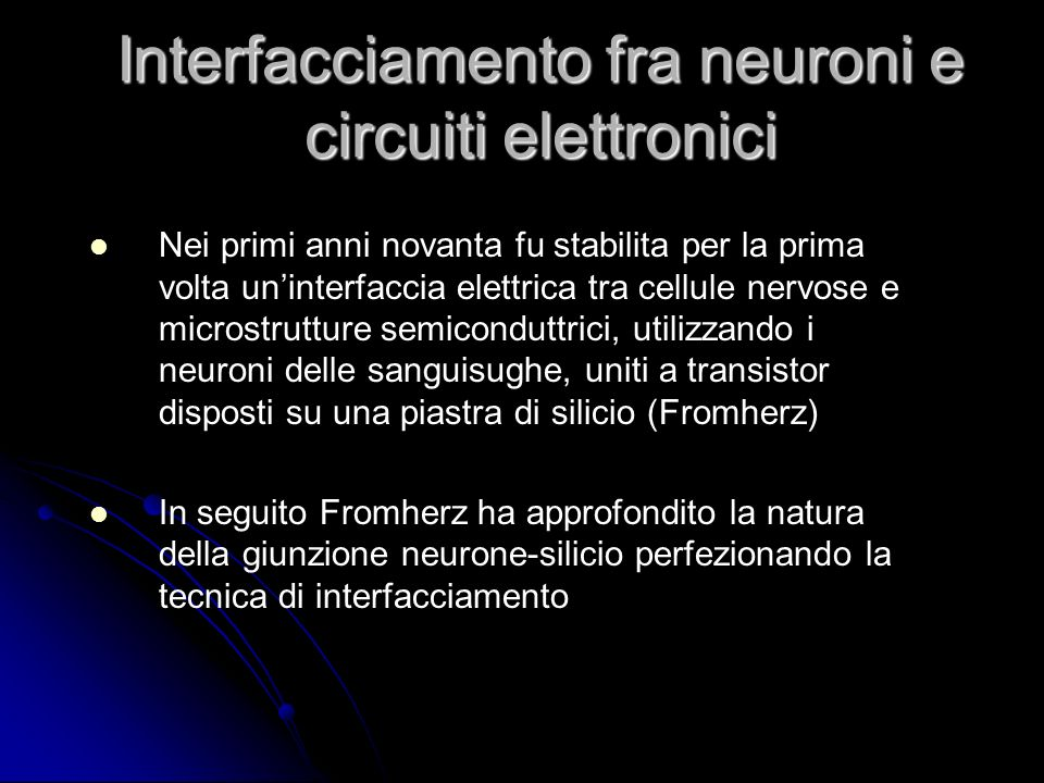 Interfacciamento fra neuroni e circuiti elettronici Nei primi anni novanta fu stabilita per la prima volta uninterfaccia elettrica tra cellule nervose