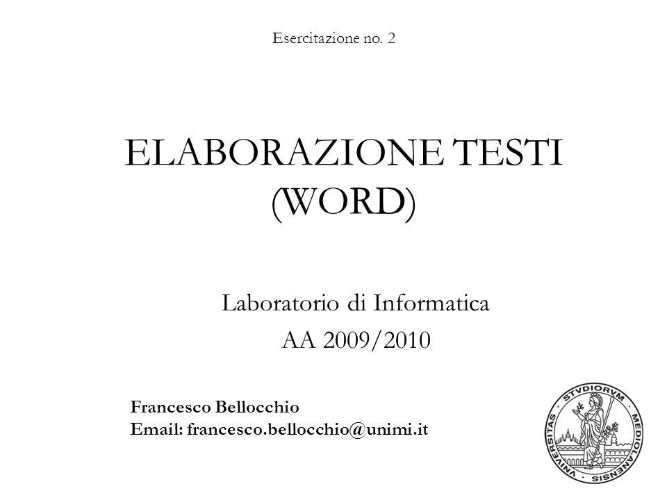 Esercitazione no. 2 ELABORAZIONE TESTI (WORD) Laboratorio di Informatica AA 2009/2010 Francesco Bellocchio Email: francesco.bellocchio@unimi.it
