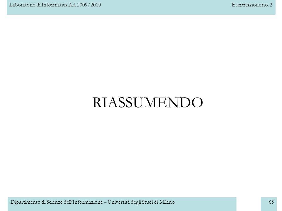Laboratorio di Informatica AA 2009/2010Esercitazione no. 2 Dipartimento di Scienze dellInformazione – Università degli Studi di Milano65 RIASSUMENDO