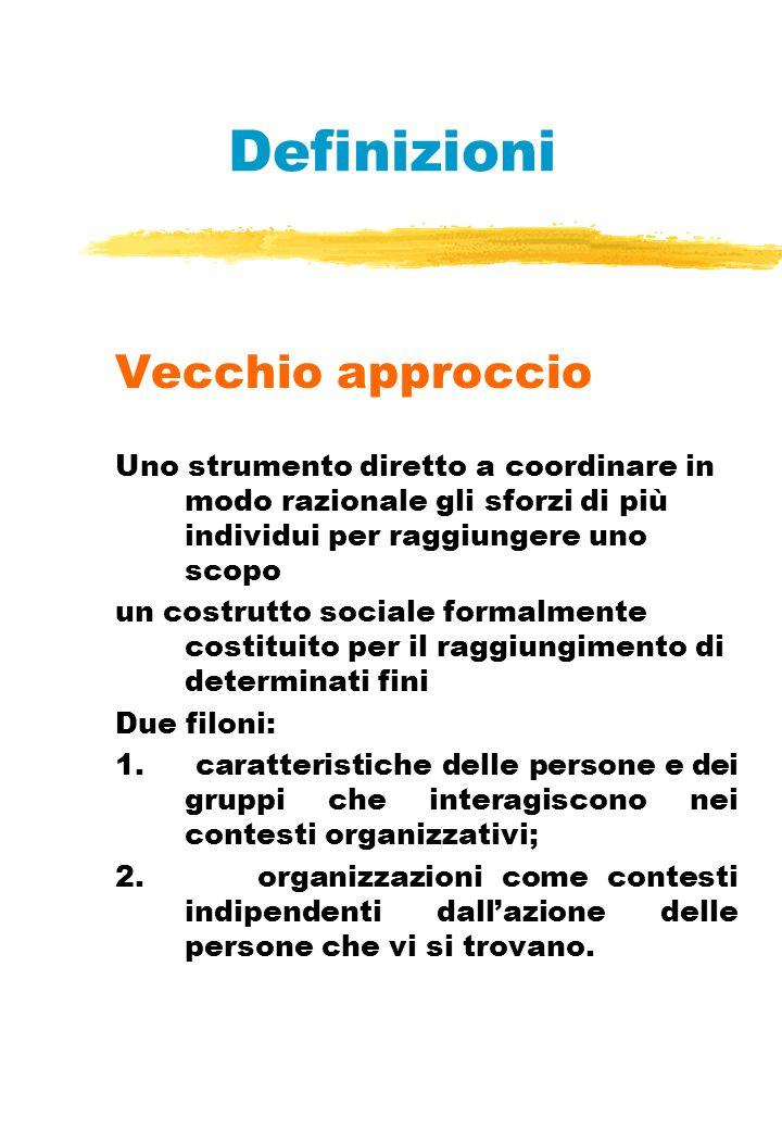 Definizioni Vecchio approccio Uno strumento diretto a coordinare in modo razionale gli sforzi di più individui per raggiungere uno scopo un costrutto sociale formalmente costituito per il raggiungimento di determinati fini Due filoni: 1.