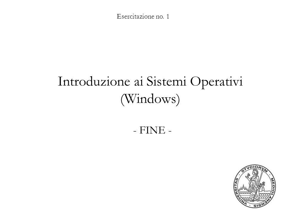 Esercitazione no. 1 Introduzione ai Sistemi Operativi (Windows) - FINE -