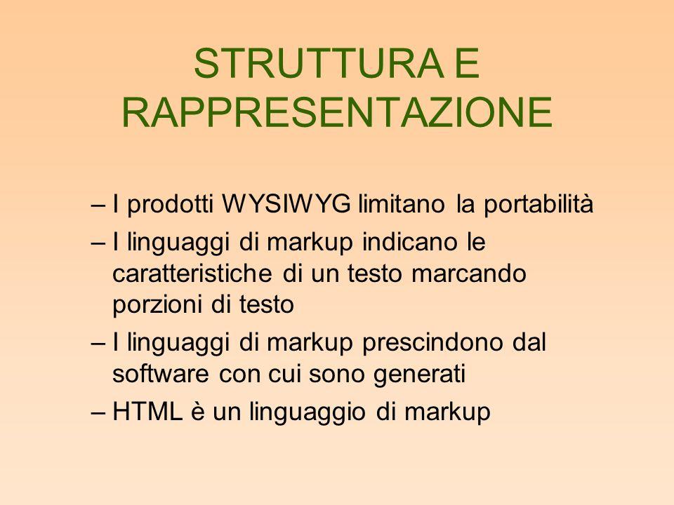 STRUTTURA E RAPPRESENTAZIONE –I prodotti WYSIWYG limitano la portabilità –I linguaggi di markup indicano le caratteristiche di un testo marcando porzioni di testo –I linguaggi di markup prescindono dal software con cui sono generati –HTML è un linguaggio di markup