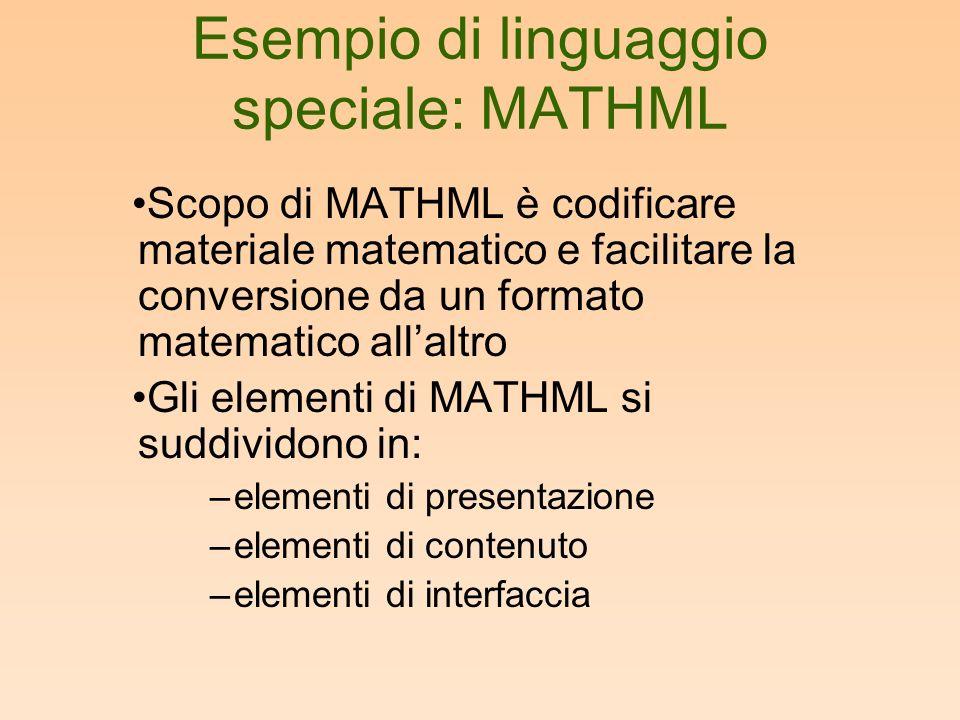 Esempio di linguaggio speciale: MATHML Scopo di MATHML è codificare materiale matematico e facilitare la conversione da un formato matematico allaltro Gli elementi di MATHML si suddividono in: –elementi di presentazione –elementi di contenuto –elementi di interfaccia