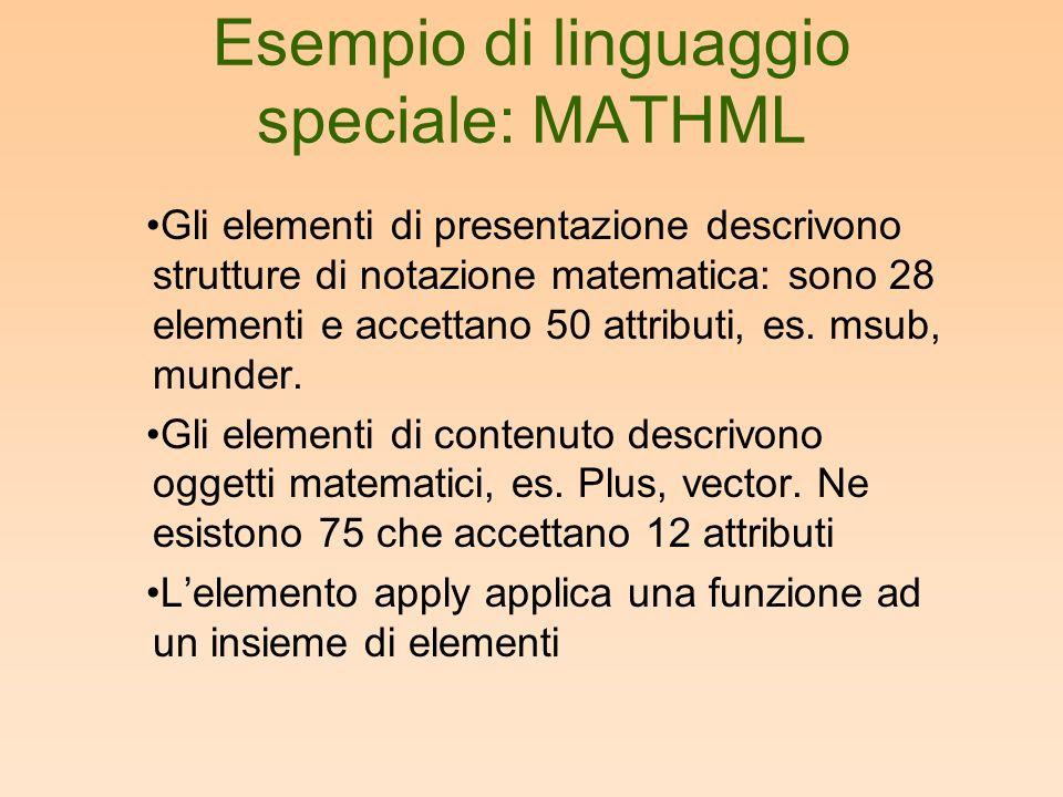 Esempio di linguaggio speciale: MATHML Gli elementi di presentazione descrivono strutture di notazione matematica: sono 28 elementi e accettano 50 attributi, es.