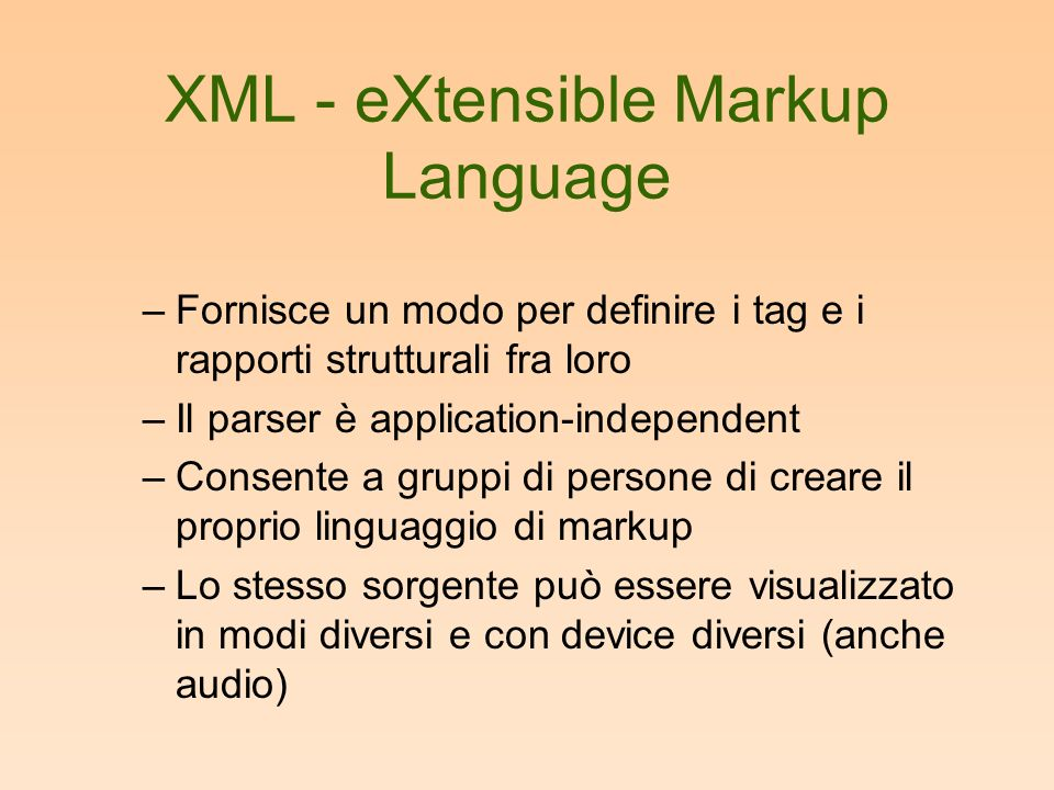XML - eXtensible Markup Language –Fornisce un modo per definire i tag e i rapporti strutturali fra loro –Il parser è application-independent –Consente a gruppi di persone di creare il proprio linguaggio di markup –Lo stesso sorgente può essere visualizzato in modi diversi e con device diversi (anche audio)