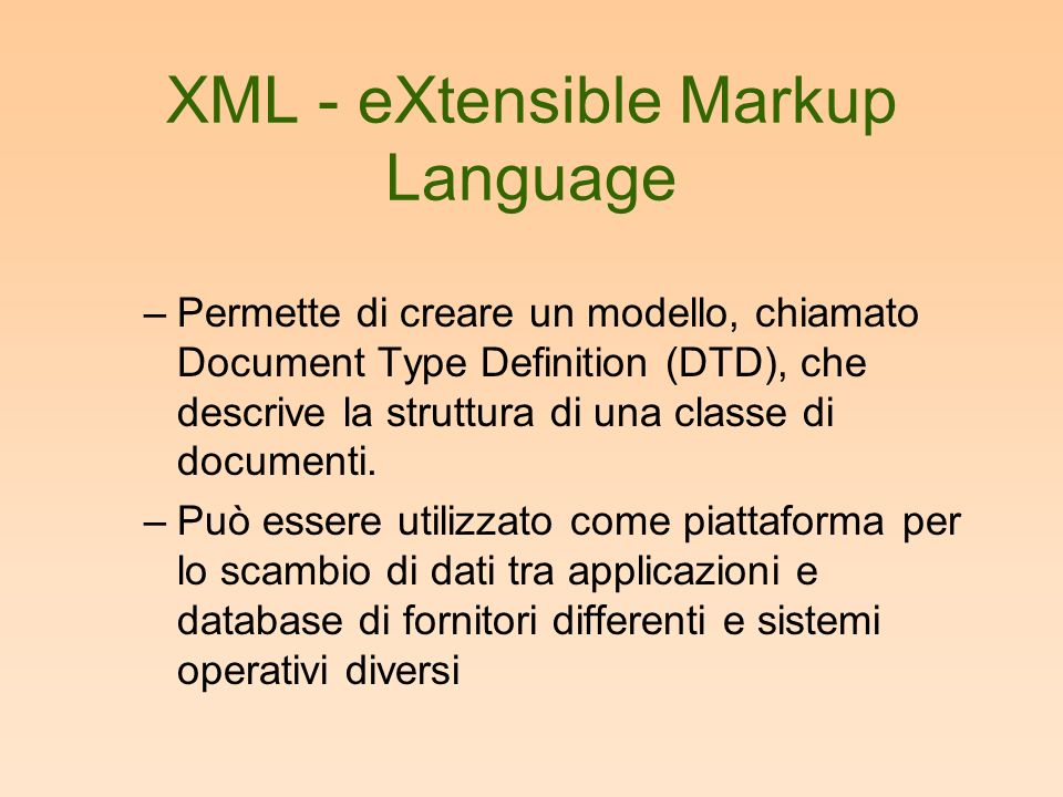XML - eXtensible Markup Language –Permette di creare un modello, chiamato Document Type Definition (DTD), che descrive la struttura di una classe di documenti.