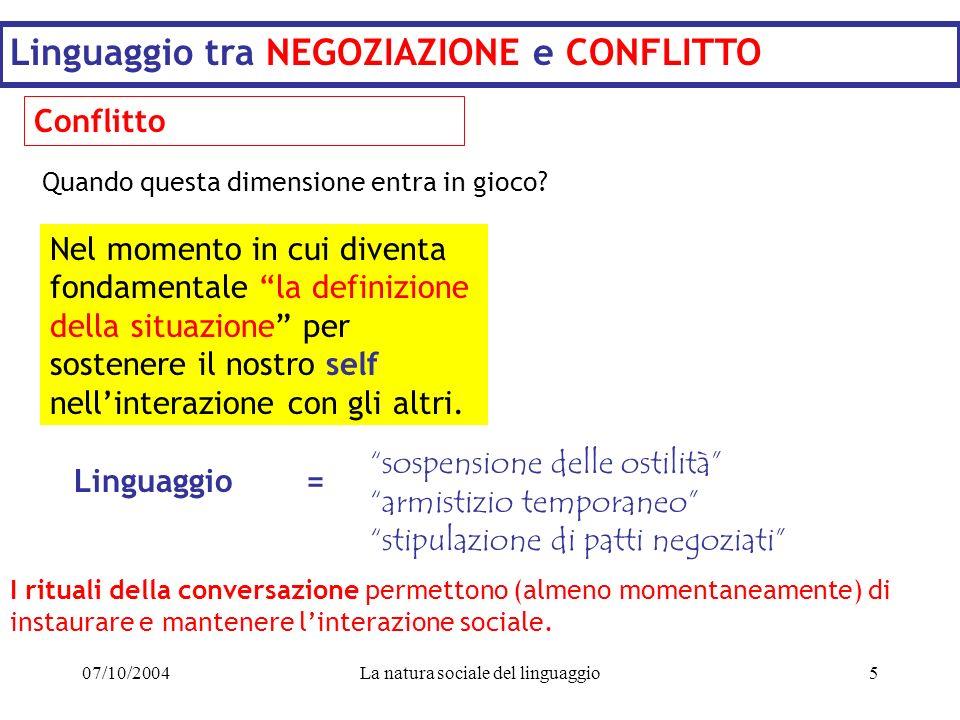 07/10/2004La natura sociale del linguaggio5 Linguaggio tra NEGOZIAZIONE e CONFLITTO Conflitto Nel momento in cui diventa fondamentale la definizione d