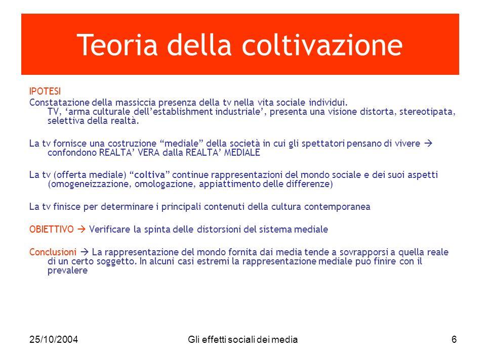 25/10/2004Gli effetti sociali dei media6 IPOTESI Constatazione della massiccia presenza della tv nella vita sociale individui. TV, arma culturale dell