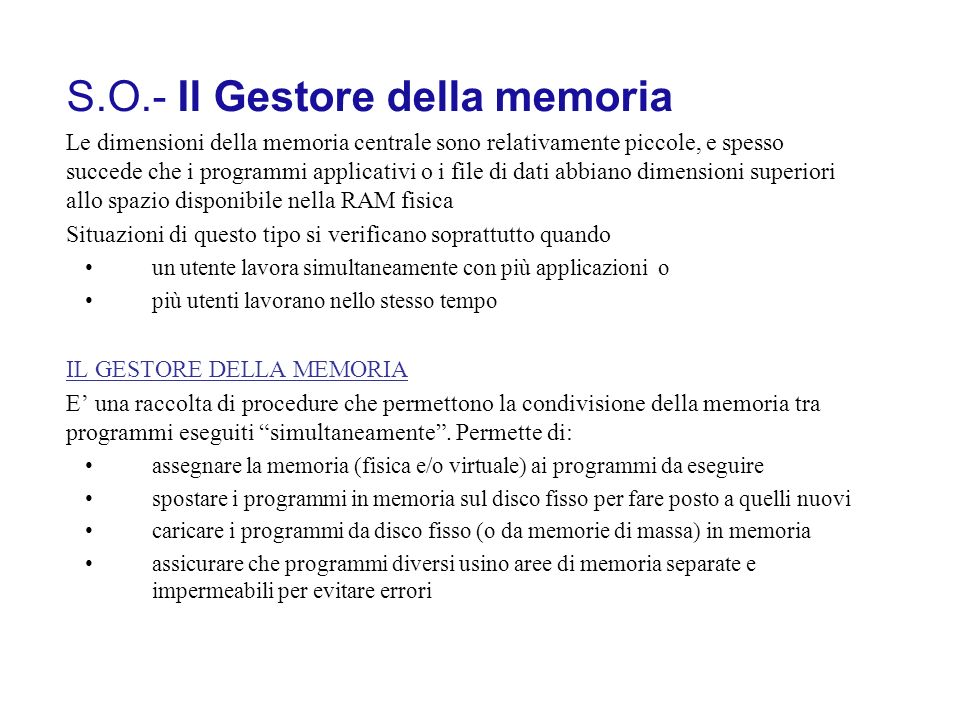 S.O.- Il Gestore della memoria Le dimensioni della memoria centrale sono relativamente piccole, e spesso succede che i programmi applicativi o i file