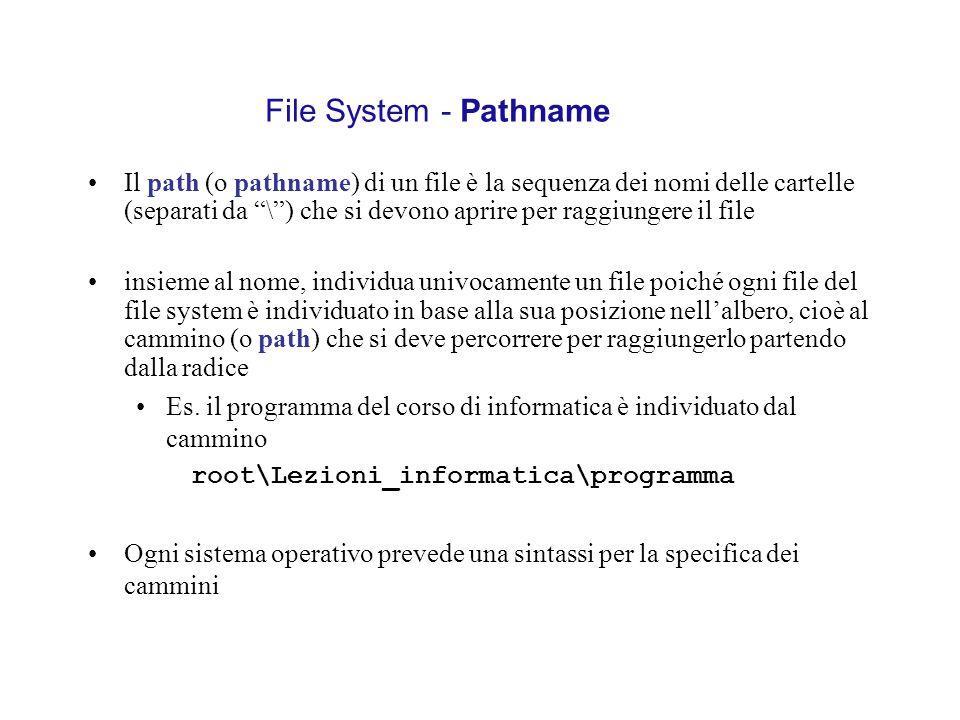 File System - Pathname Il path (o pathname) di un file è la sequenza dei nomi delle cartelle (separati da \) che si devono aprire per raggiungere il f
