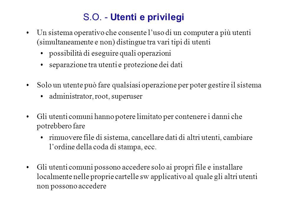 S.O. - Utenti e privilegi Un sistema operativo che consente luso di un computer a più utenti (simultaneamente e non) distingue tra vari tipi di utenti