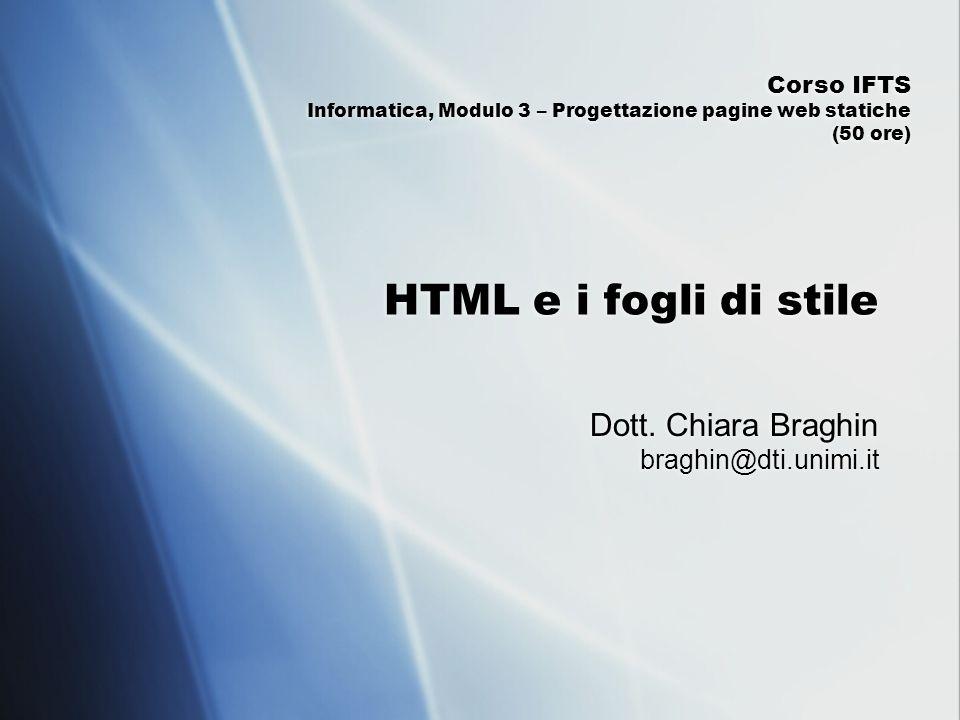HTML e i fogli di stile Dott. Chiara Braghin braghin@dti.unimi.it Corso IFTS Informatica, Modulo 3 – Progettazione pagine web statiche (50 ore)