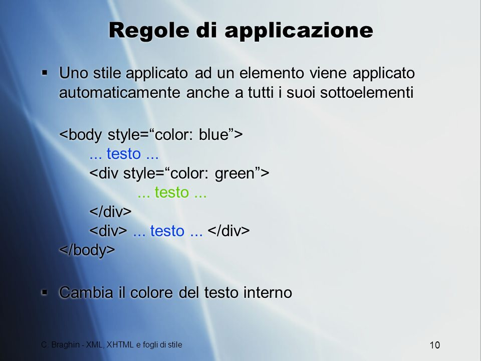 C. Braghin - XML, XHTML e fogli di stile 10 Regole di applicazione Uno stile applicato ad un elemento viene applicato automaticamente anche a tutti i