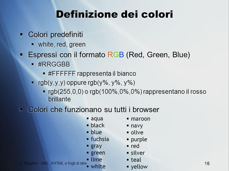 C. Braghin - XML, XHTML e fogli di stile 16 Definizione dei colori Colori predefiniti white, red, green Espressi con il formato RGB (Red, Green, Blue)