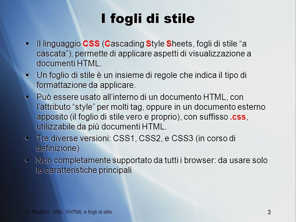C. Braghin - XML, XHTML e fogli di stile 3 I fogli di stile Il linguaggio CSS (Cascading Style Sheets, fogli di stile a cascata), permette di applicar