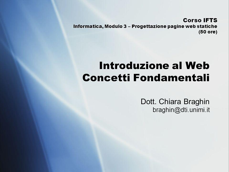 Introduzione al Web Concetti Fondamentali Dott. Chiara Braghin braghin@dti.unimi.it Corso IFTS Informatica, Modulo 3 – Progettazione pagine web static
