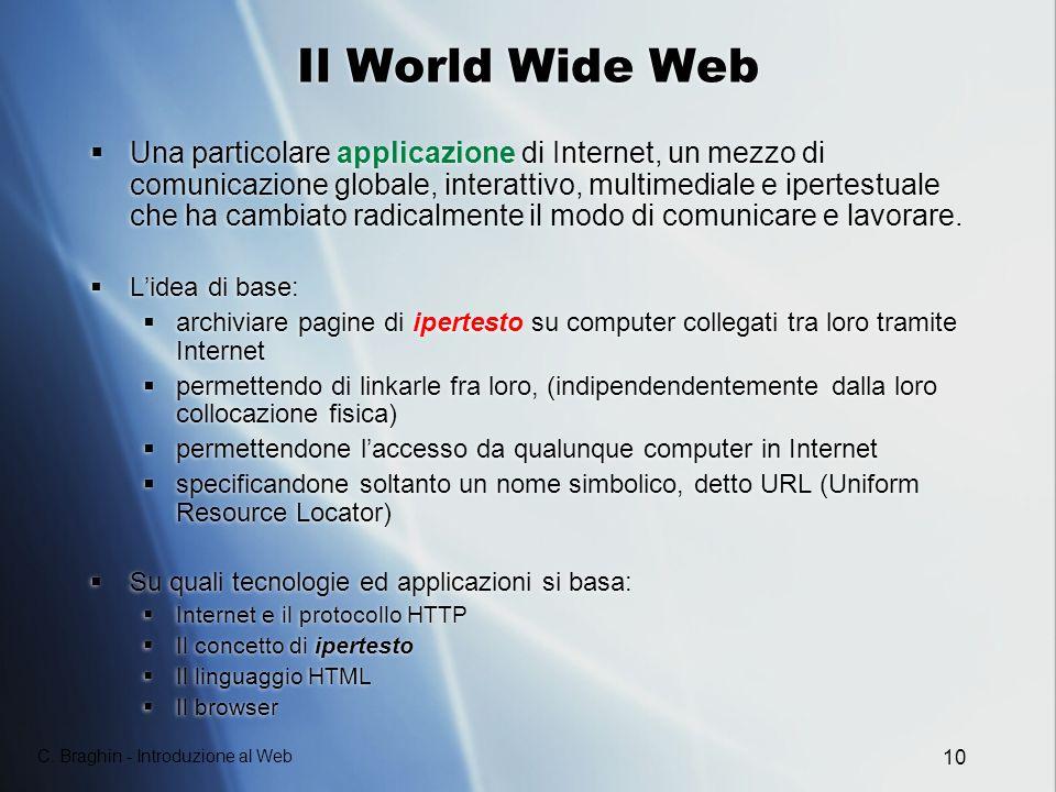 C. Braghin - Introduzione al Web 10 Il World Wide Web Una particolare applicazione di Internet, un mezzo di comunicazione globale, interattivo, multim