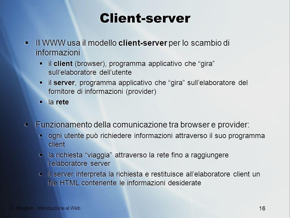 C. Braghin - Introduzione al Web 16 Client-server Il WWW usa il modello client-server per lo scambio di informazioni il client (browser), programma ap