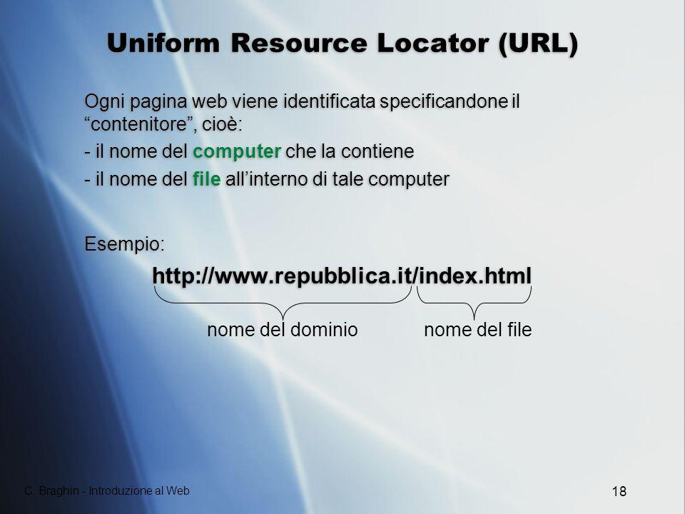 C. Braghin - Introduzione al Web 18 Uniform Resource Locator (URL) Ogni pagina web viene identificata specificandone il contenitore, cioè: - il nome d