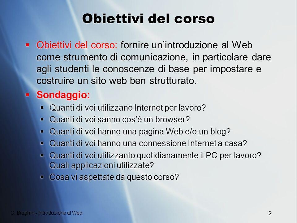 C. Braghin - Introduzione al Web 2 Obiettivi del corso Obiettivi del corso: fornire unintroduzione al Web come strumento di comunicazione, in particol