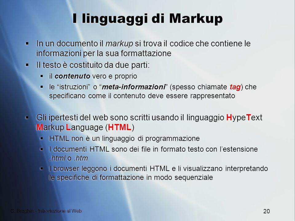 C. Braghin - Introduzione al Web 20 I linguaggi di Markup In un documento il markup si trova il codice che contiene le informazioni per la sua formatt