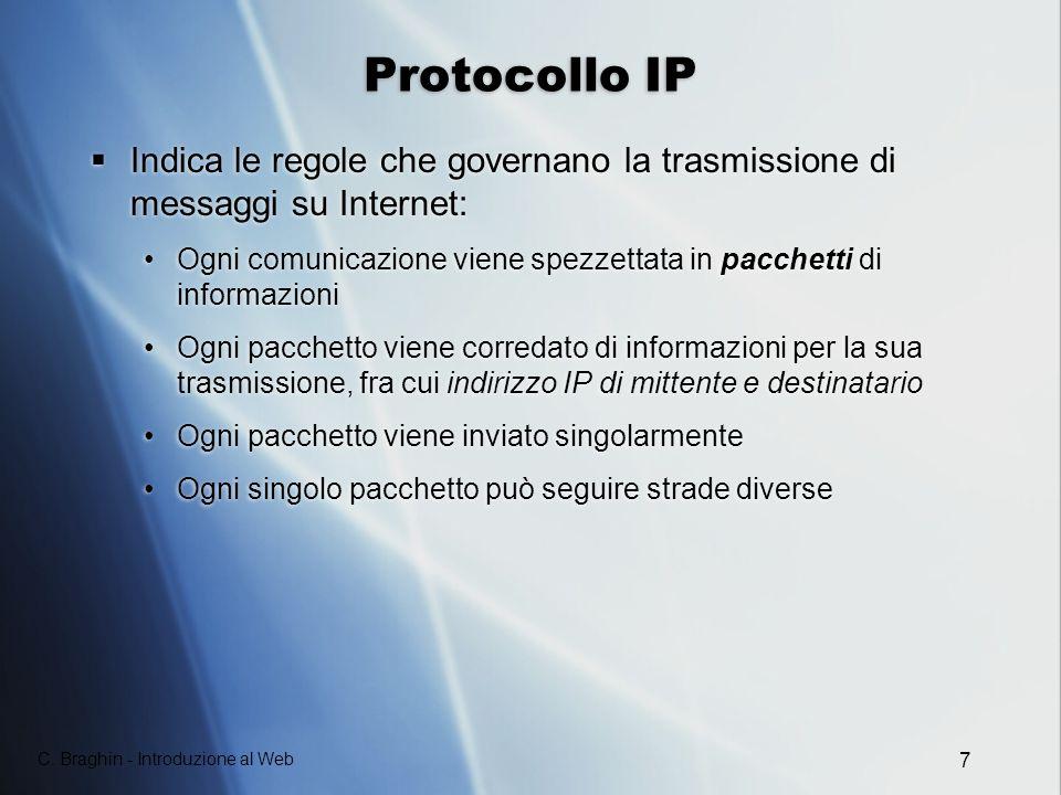 C. Braghin - Introduzione al Web 7 Protocollo IP Indica le regole che governano la trasmissione di messaggi su Internet: Ogni comunicazione viene spez