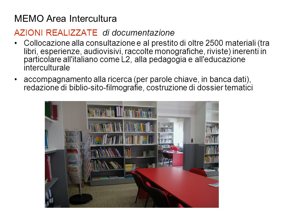 MEMO Area Intercultura AZIONI REALIZZATE di documentazione Collocazione alla consultazione e al prestito di oltre 2500 materiali (tra libri, esperienz