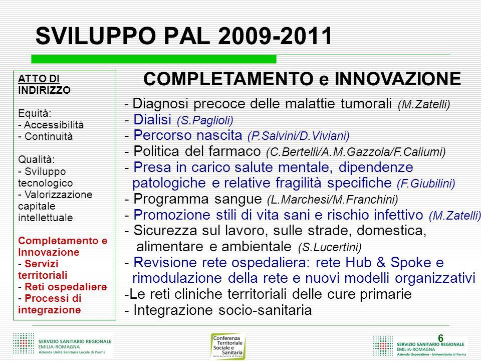 6 SVILUPPO PAL 2009-2011 ATTO DI INDIRIZZO Equità: - Accessibilità - Continuità Qualità: - Sviluppo tecnologico - Valorizzazione capitale intellettuale Completamento e Innovazione - Servizi territoriali - Reti ospedaliere - Processi di integrazione COMPLETAMENTO e INNOVAZIONE - Diagnosi precoce delle malattie tumorali (M.Zatelli) - Dialisi (S.Paglioli) - Percorso nascita (P.Salvini/D.Viviani) - Politica del farmaco (C.Bertelli/A.M.Gazzola/F.Caliumi) - Presa in carico salute mentale, dipendenze patologiche e relative fragilità specifiche (F.Giubilini) - Programma sangue (L.Marchesi/M.Franchini) - Promozione stili di vita sani e rischio infettivo (M.Zatelli) - Sicurezza sul lavoro, sulle strade, domestica, alimentare e ambientale (S.Lucertini) - Revisione rete ospedaliera: rete Hub & Spoke e rimodulazione della rete e nuovi modelli organizzativi -Le reti cliniche territoriali delle cure primarie - Integrazione socio-sanitaria