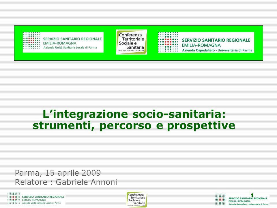 1 Parma, 15 aprile 2009 Relatore : Gabriele Annoni Lintegrazione socio-sanitaria: strumenti, percorso e prospettive