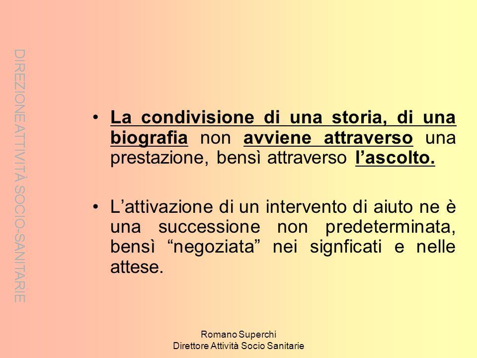 Romano Superchi Direttore Attività Socio Sanitarie La condivisione di una storia, di una biografia non avviene attraverso una prestazione, bensì attra