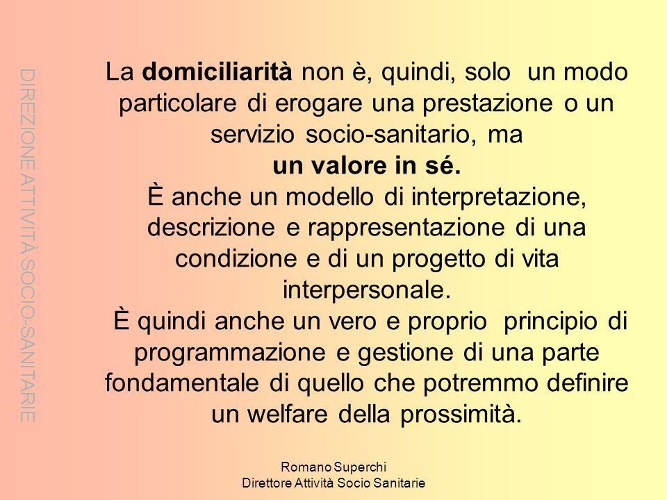 Romano Superchi Direttore Attività Socio Sanitarie La domiciliarità non è, quindi, solo un modo particolare di erogare una prestazione o un servizio s