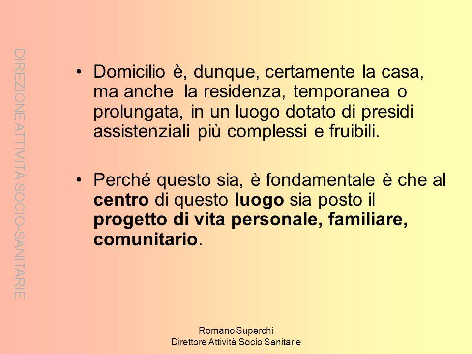 DIREZIONE ATTIVITÀ SOCIO-SANITARIE Romano Superchi Direttore Attività Socio Sanitarie Domicilio è, dunque, certamente la casa, ma anche la residenza,