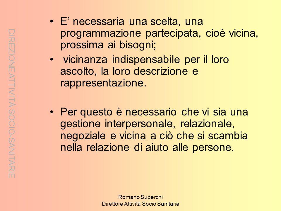 DIREZIONE ATTIVITÀ SOCIO-SANITARIE Romano Superchi Direttore Attività Socio Sanitarie E necessaria una scelta, una programmazione partecipata, cioè vi