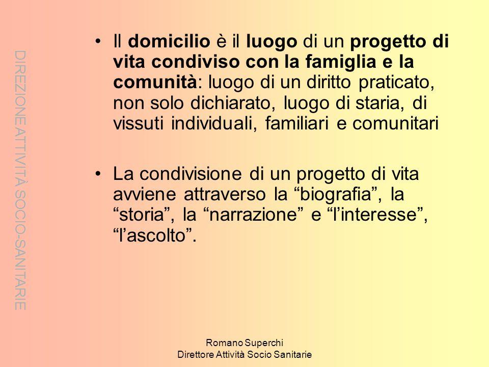 DIREZIONE ATTIVITÀ SOCIO-SANITARIE Romano Superchi Direttore Attività Socio Sanitarie Il domicilio è il luogo di un progetto di vita condiviso con la