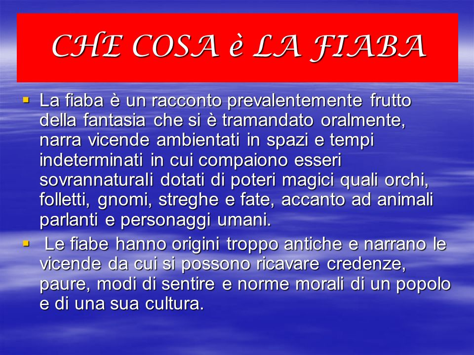 CHE COSA è LA FIABA La fiaba è un racconto prevalentemente frutto della fantasia che si è tramandato oralmente, narra vicende ambientati in spazi e te
