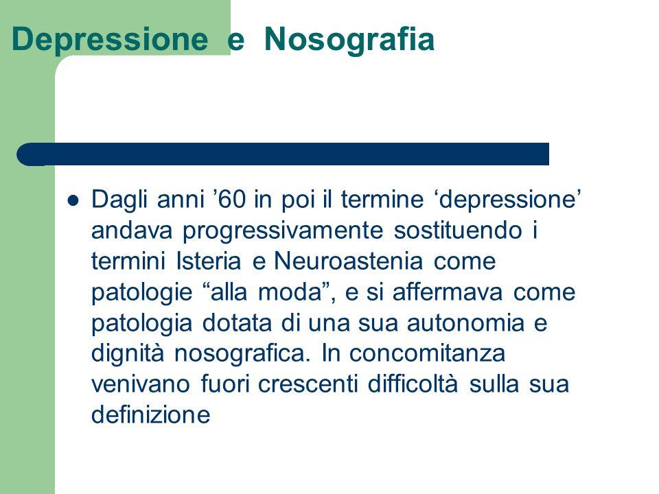 Depressione e Nosografia Dagli anni 60 in poi il termine depressione andava progressivamente sostituendo i termini Isteria e Neuroastenia come patolog